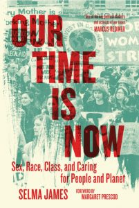 Our Time Is Now: Sex, Race, Class, and Caring for People and Planet by Selma James (PM Press)